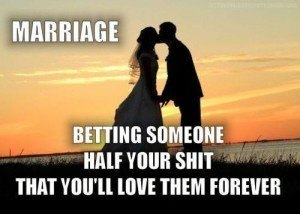 Marriage: Bettings someone half your shit you'll love them forever.
